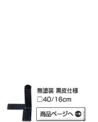 無塗装 黒皮仕様□40/16cmへ